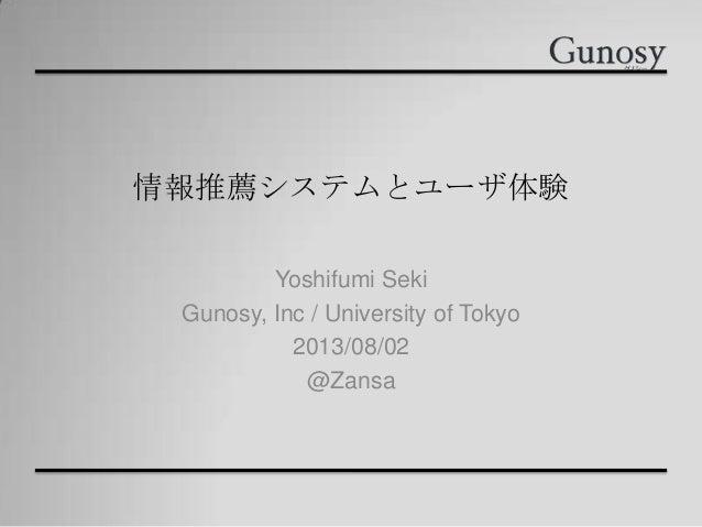 情報推薦システムとユーザ体験 Yoshifumi Seki Gunosy, Inc / University of Tokyo 2013/08/02 @Zansa