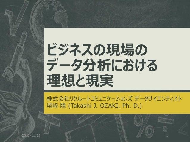 ビジネスの現場の データ分析における 理想と現実 株式会社リクルートコミュニケーションズ データサイエンティスト 尾崎 隆 (Takashi J. OZAKI, Ph. D.)  2013/11/28  1