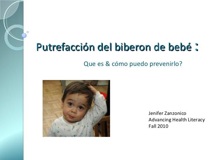 Putrefacción del biberon de bebé   : Que es & cómo puedo prevenirlo?   Jenifer Zanzonico Advancing Health Literacy Fall 2010