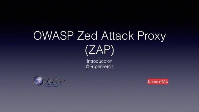OWASP Zed Attack Proxy (ZAP) Introducción @SuperSerch JaverosMx