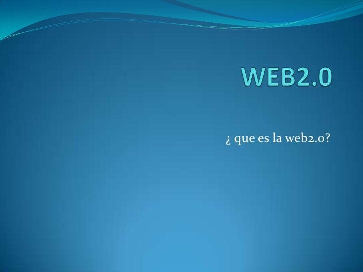 WEB2.0<br />¿ que es la web2.0?<br />