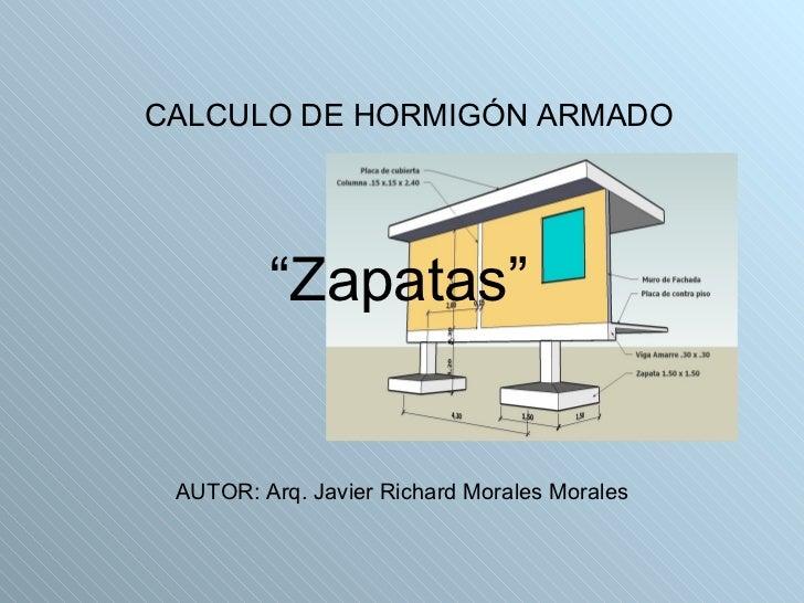 """"""" Zapatas"""" <ul><li>CALCULO DE HORMIGÓN ARMADO </li></ul>AUTOR: Arq. Javier Richard Morales Morales"""