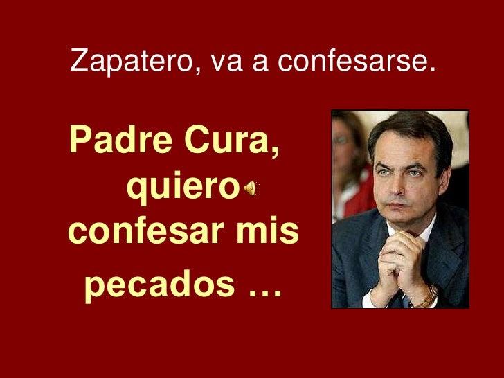 Zapatero, va a confesarse.<br />Padre Cura, quiero confesar mis pecados …<br />