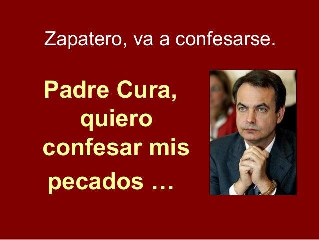 Padre Cura, quiero confesar mis pecados … Zapatero, va a confesarse.