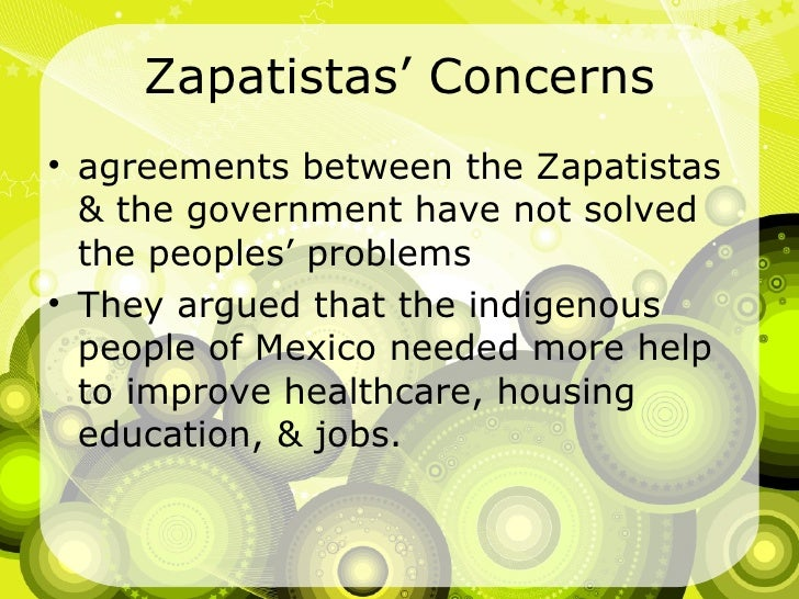 Zapatistas' Concerns <ul><li>agreements between the Zapatistas & the government have not solved the peoples' problems </li...