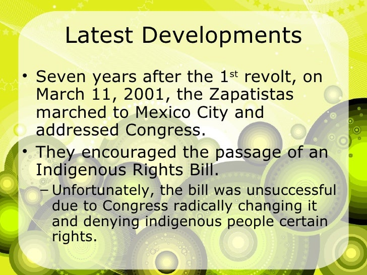 Latest Developments <ul><li>Seven years after the 1 st  revolt, on March 11, 2001, the Zapatistas marched to Mexico City a...