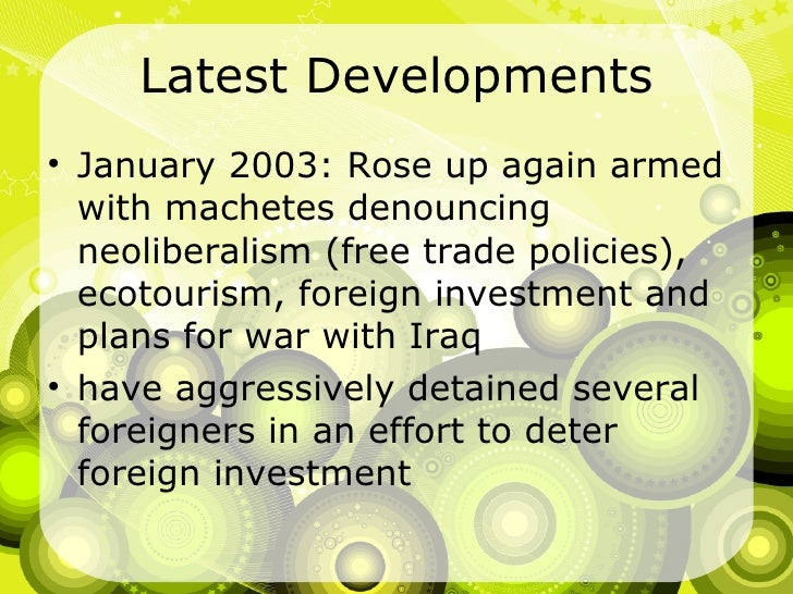 Latest Developments <ul><li>January 2003: Rose up again armed with machetes denouncing neoliberalism (free trade policies)...