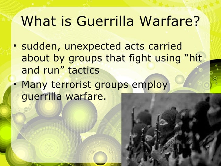 """What is Guerrilla Warfare? <ul><li>sudden, unexpected acts carried about by groups that fight using """"hit and run"""" tactics ..."""