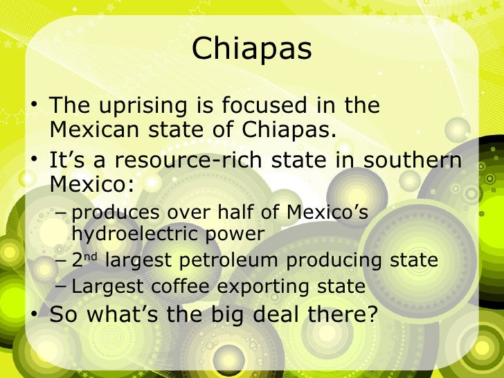 Chiapas <ul><li>The uprising is focused in the Mexican state of Chiapas. </li></ul><ul><li>It's a resource-rich state in s...