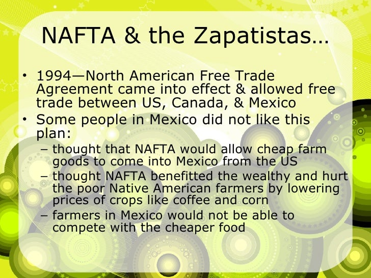NAFTA & the Zapatistas… <ul><li>1994—North American Free Trade Agreement came into effect & allowed free trade between US,...