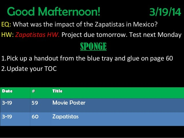 Good Mafternoon! 3/19/14 EQ: What was the impact of the Zapatistas in Mexico? HW: Zapatistas HW. Project due tomorrow. Tes...