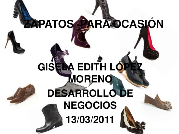 ZAPATOS  PARA OCASIÓN<br />GISELA EDITH LÓPEZ MORENO<br />DESARROLLO DE NEGOCIOS<br />13/03/2011<br />