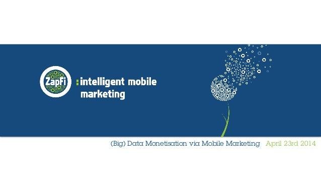 (Big) Data Monetisation via Mobile Marketing April 23rd 2014