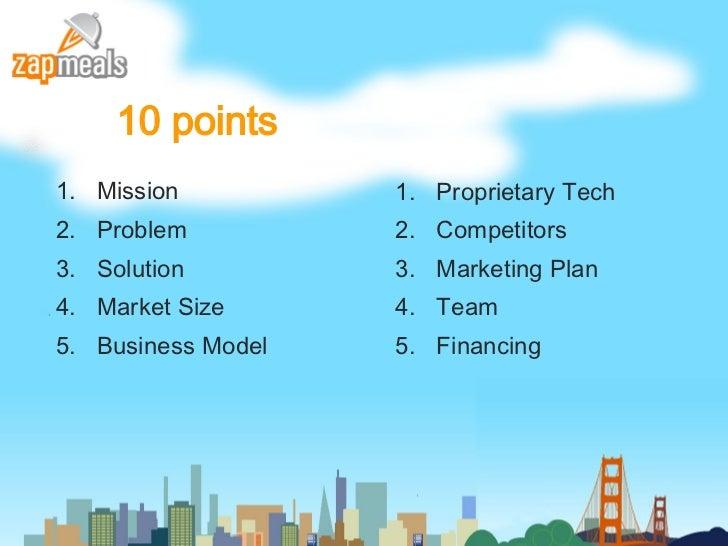 10 points <ul><li>Mission </li></ul><ul><li>Problem </li></ul><ul><li>Solution </li></ul><ul><li>Market Size </li></ul><ul...