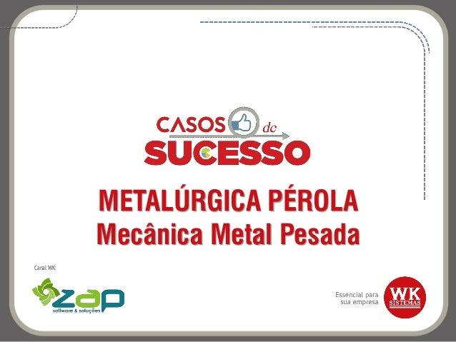 METALÚRGICA PÉROLA Mecânica Metal Pesada Canal WK: