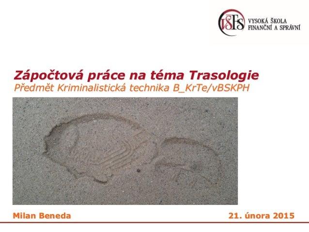 Zápočtová práce na téma Trasologie Předmět Kriminalistická technika B_KrTe/vBSKPH Milan Beneda 21. února 2015