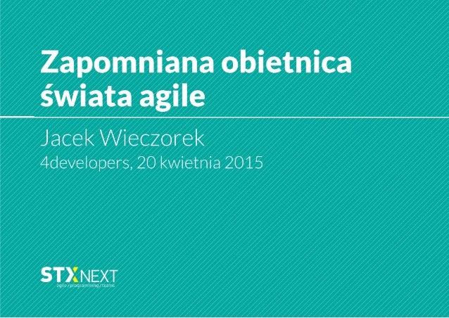 """Zapomniana obietnica świata agile  Jacek Wieczorek 4developers,  20 kwietnia 2015  f"""" S I I NEXT agiIe/ urošxavuumivig/ le..."""