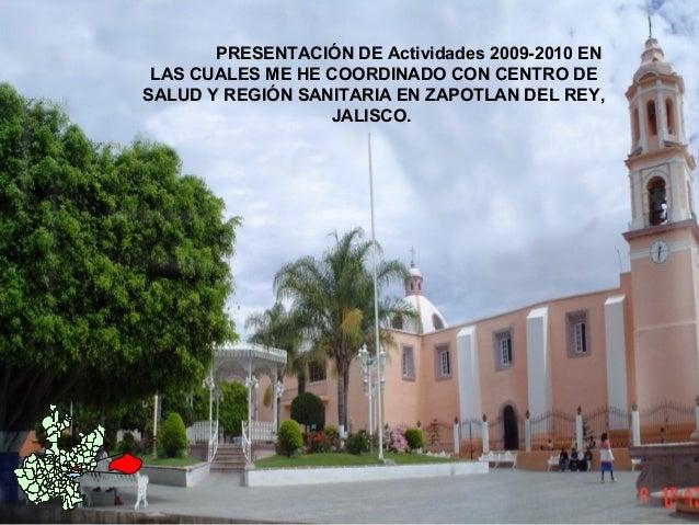 PRESENTACIÓN DE Actividades 2009-2010 EN LAS CUALES ME HE COORDINADO CON CENTRO DE SALUD Y REGIÓN SANITARIA EN ZAPOTLAN DE...