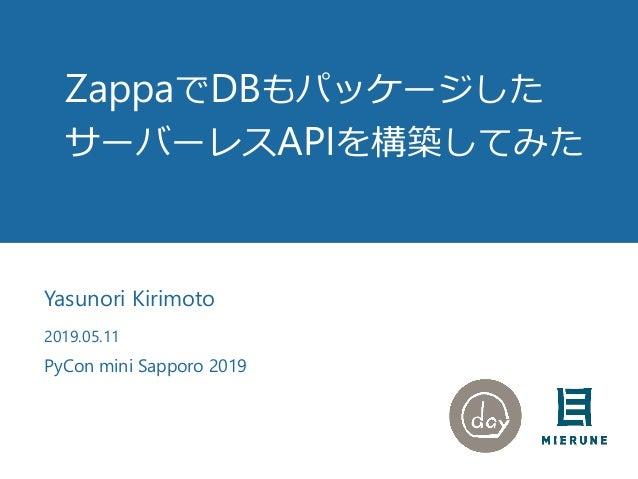 ZappaでDBもパッケージした サーバーレスAPIを構築してみた Yasunori Kirimoto 2019.05.11 PyCon mini Sapporo 2019