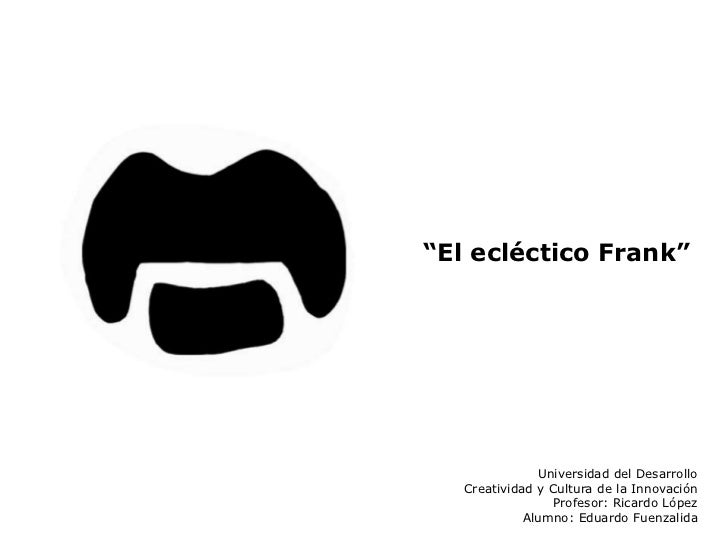 """""""El ecléctico Frank""""               Universidad del Desarrollo   Creatividad y Cultura de la Innovación                 Pro..."""