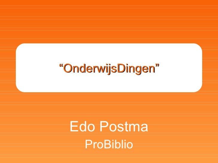 """"""" OnderwijsDingen"""" Edo Postma ProBiblio"""