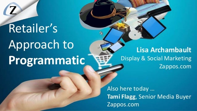 Lisa Archambault Display & Social Marketing Zappos.com Retailer's Approach to Programmatic Also here today … Tami Flagg, S...