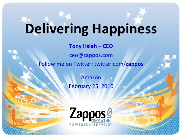 Delivering Happiness Tony Hsieh – CEO [email_address] Follow me on Twitter: twitter.com/ zappos Amazon February 25, 2010