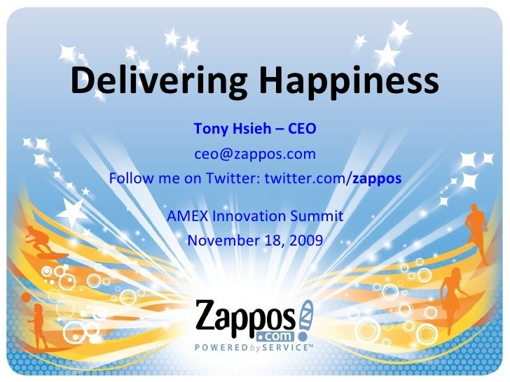 Delivering Happiness Tony Hsieh – CEO [email_address] Follow me on Twitter: twitter.com/ zappos AMEX Innovation Summit Nov...