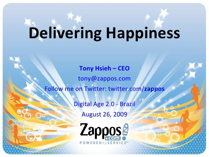 Delivering Happiness Tony Hsieh – CEO [email_address] Follow me on Twitter: twitter.com/ zappos Digital Age 2.0 - Brazil A...