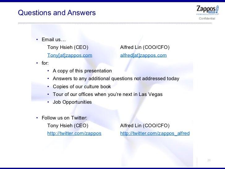 Questions and Answers <ul><ul><li>Email us… </li></ul></ul><ul><ul><ul><li>Tony Hsieh (CEO) Alfred Lin (COO/CFO) </li></ul...