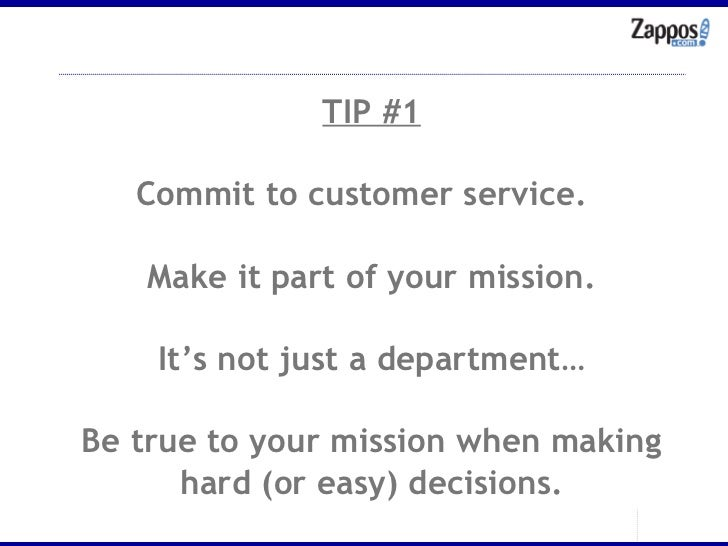 TIP #1 Commit to customer service.  Make it part of your mission. It's not just a department… Be true to your mission when...