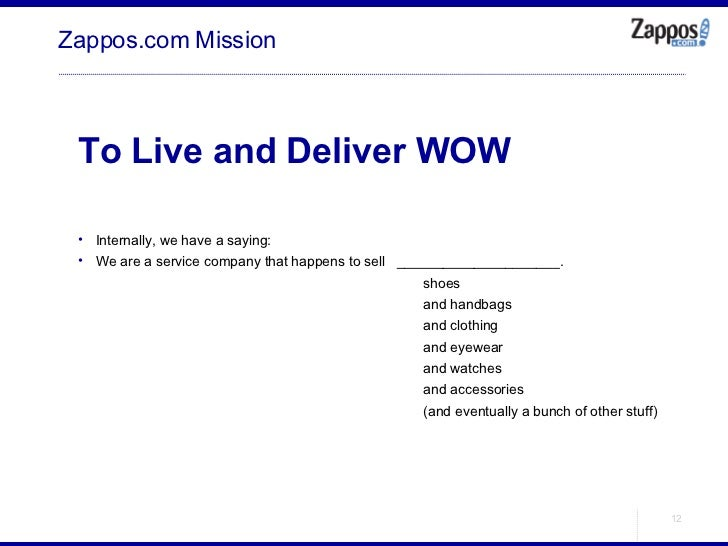 Zappos.com Mission <ul><ul><li>To Live and Deliver WOW </li></ul></ul><ul><ul><li>Internally, we have a saying: </li></ul>...