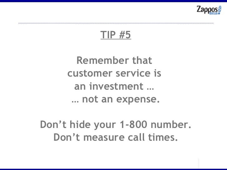 TIP #5 Remember that  customer service is  an investment …  …  not an expense. Don't hide your 1-800 number. Don't measure...