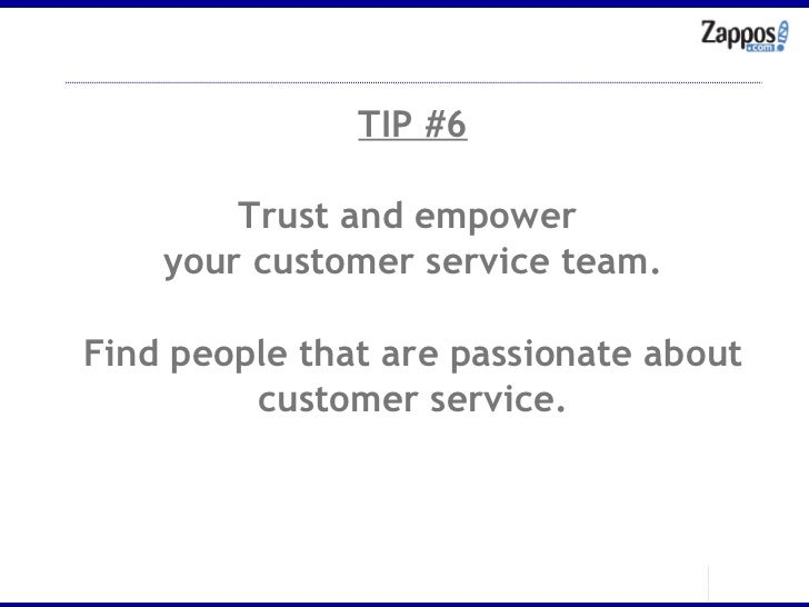 TIP #6 Trust and empower  your customer service team. Find people that are passionate about customer service.