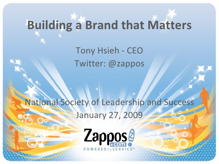 Building a Brand that Matters Tony Hsieh - CEO Twitter: @zappos National Society of Leadership and Success January 27, 2009