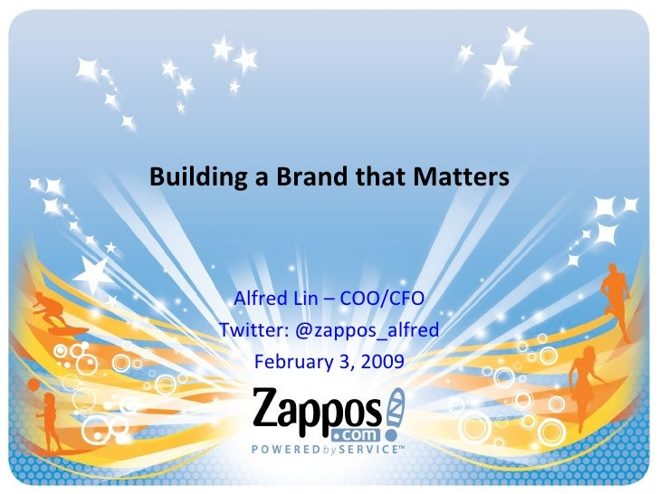 Building a Brand that Matters Alfred Lin – COO/CFO Twitter: @zappos_alfred February 3, 2009