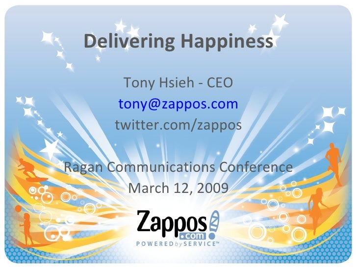 Delivering Happiness Tony Hsieh - CEO [email_address] twitter.com/zappos Ragan Communications Conference March 12, 2009