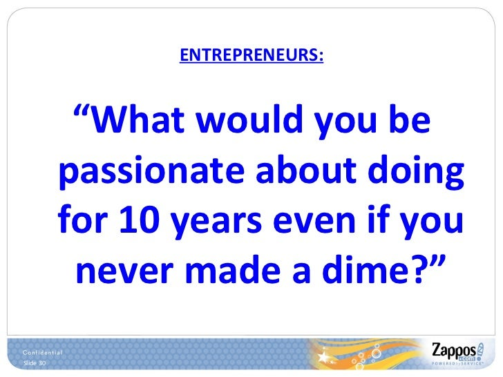 """ENTREPRENEURS: <ul><li>"""" What would you be passionate about doing for 10 years even if you never made a dime?"""" </li></ul>"""