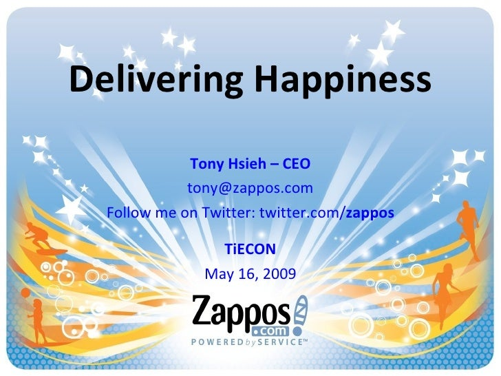 Delivering Happiness Tony Hsieh – CEO [email_address] Follow me on Twitter: twitter.com/ zappos TiECON May 16, 2009