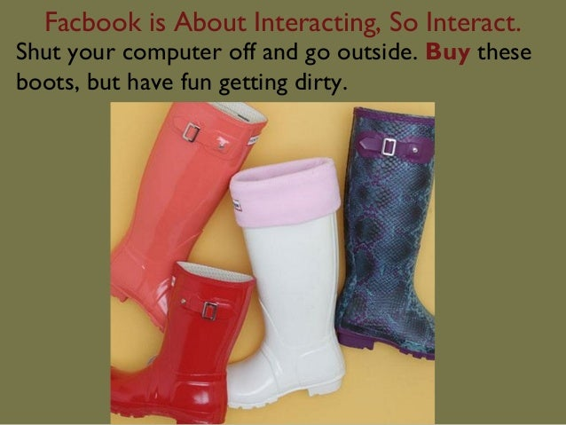 Facbook is About Interacting, So Interact.Shut your computer off and go outside. Buy theseboots, but have fun getting dirty.