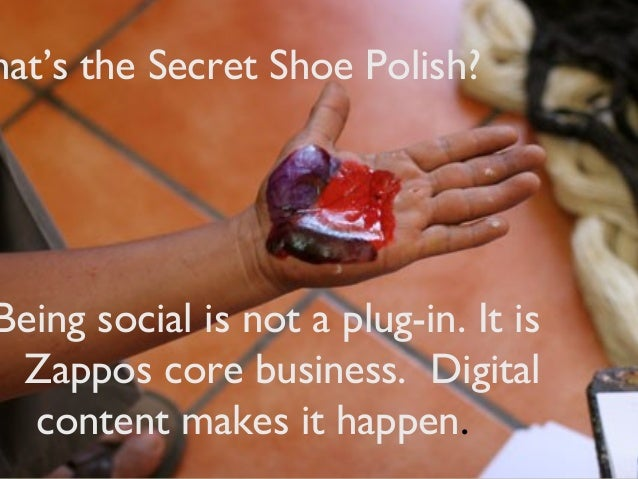Being social is not a plug-in. It isZappos core business. Digitalcontent makes it happen.hat's the Secret Shoe Polish?