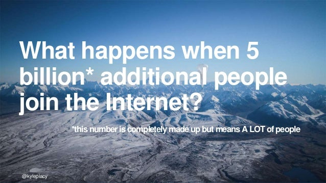 @kyleplacy@kyleplacy@kyleplacy What happens when 5 billion* additional people join the Internet? *this number is completel...
