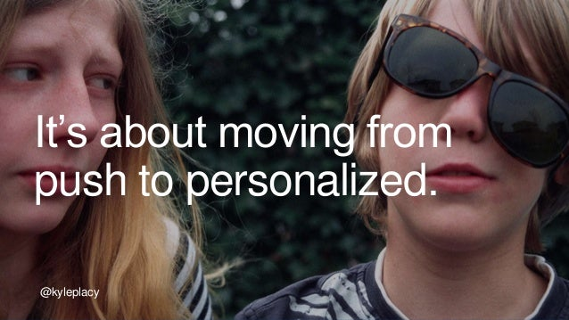 @kyleplacy It's about moving from push to personalized. @kyleplacy