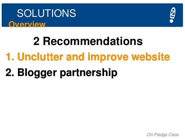 SOLUTIONS Overview  2 Recommendations 1. Unclutter and improve website 2. Blogger partnership  Chi Pledge Class
