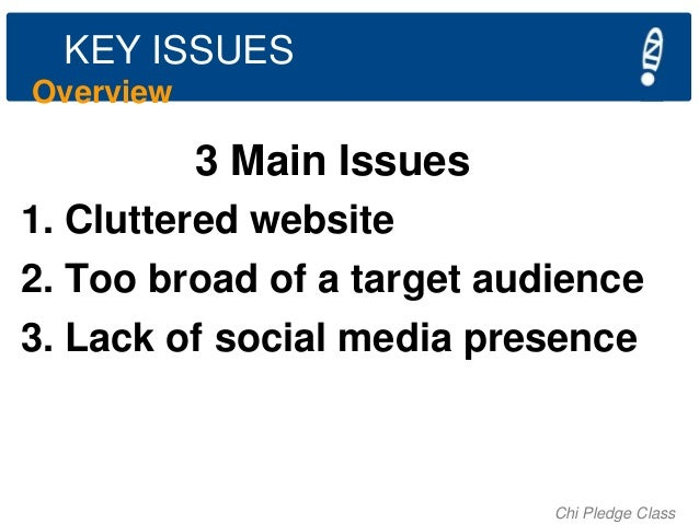 KEY ISSUES Overview  3 Main Issues 1. Cluttered website 2. Too broad of a target audience 3. Lack of social media presence...