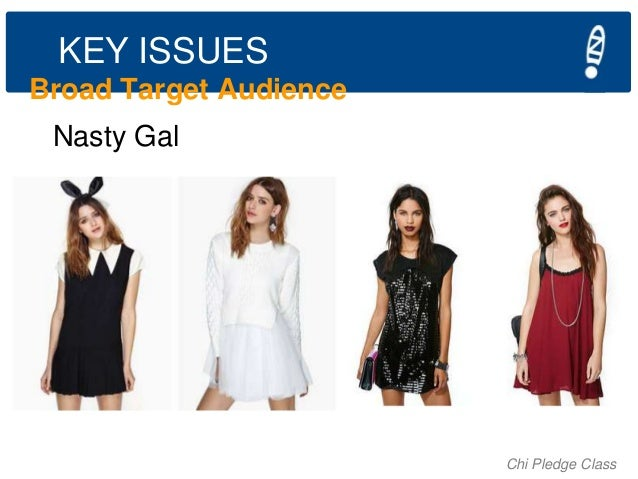 KEY ISSUES Broad Target Audience Nasty Gal  Chi Pledge Class