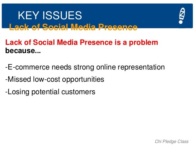 KEY ISSUES Lack of Social Media Presence Lack of Social Media Presence is a problem because... -E-commerce needs strong on...