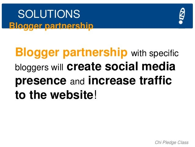 SOLUTIONS Blogger partnership  Blogger partnership with specific bloggers will create social media presence and increase t...