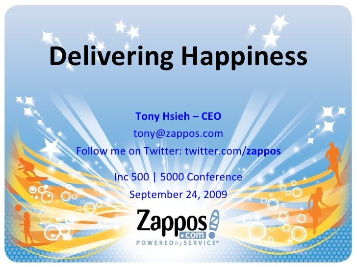 Delivering Happiness Tony Hsieh – CEO [email_address] Follow me on Twitter: twitter.com/ zappos Inc 500 | 5000 Conference ...