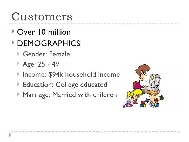 Customers <ul><li>Over 10 million </li></ul><ul><li>DEMOGRAPHICS </li></ul><ul><ul><li>Gender: Female  </li></ul></ul><ul>...